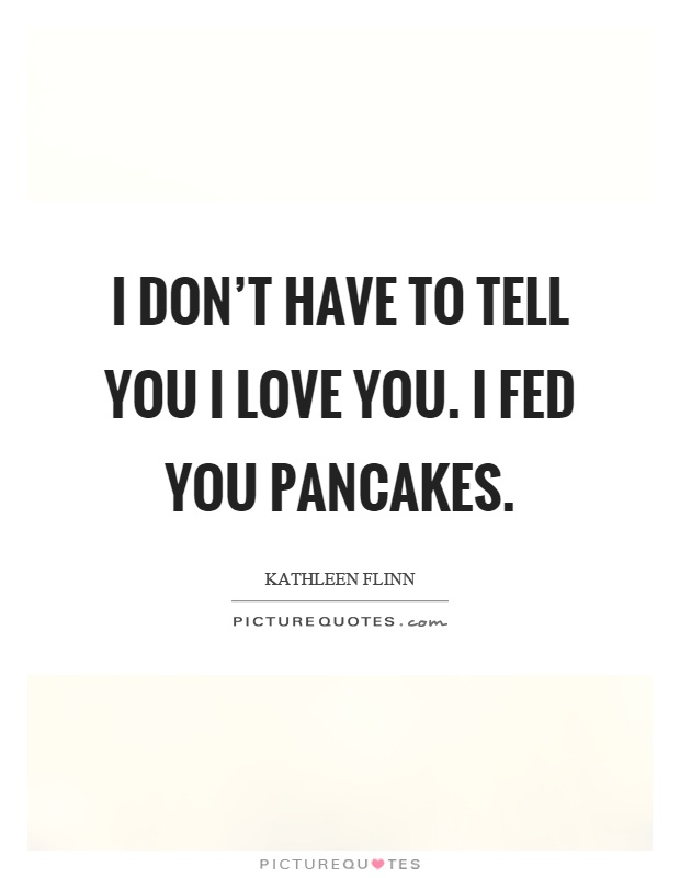 i-dont-have-to-tell-you-i-love-you-i-fed-you-pancakes-quote-1